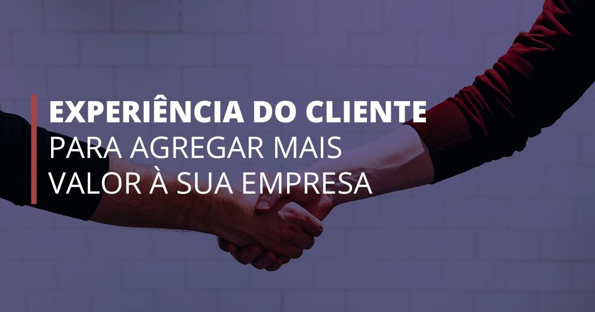 Experiência do cliente para agregar valor à sua empresa