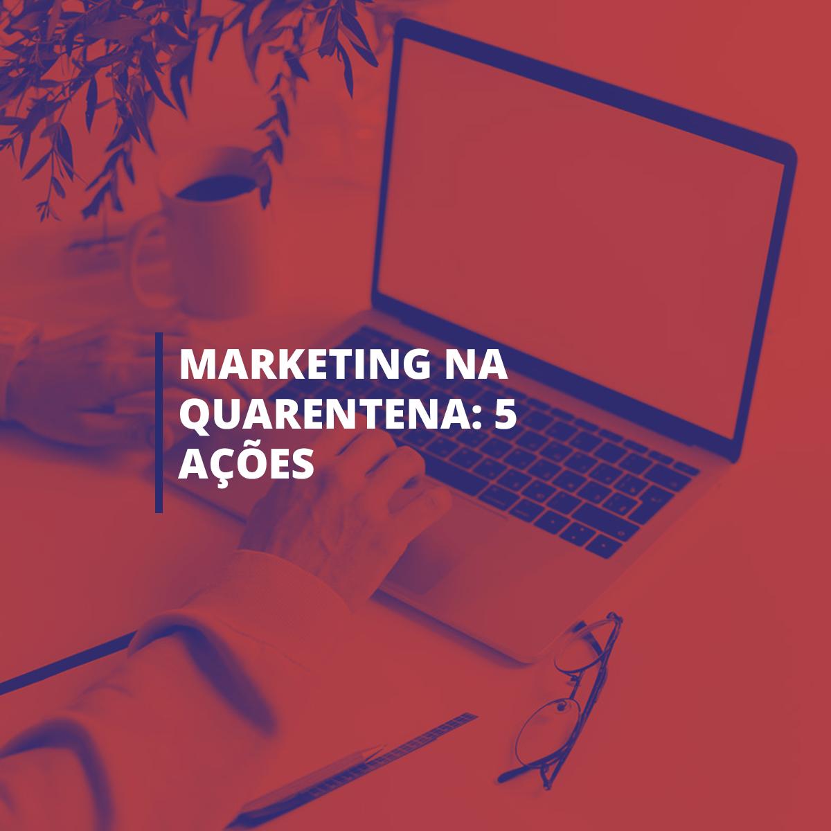 Marketing na quarentena: 5 ações para executar